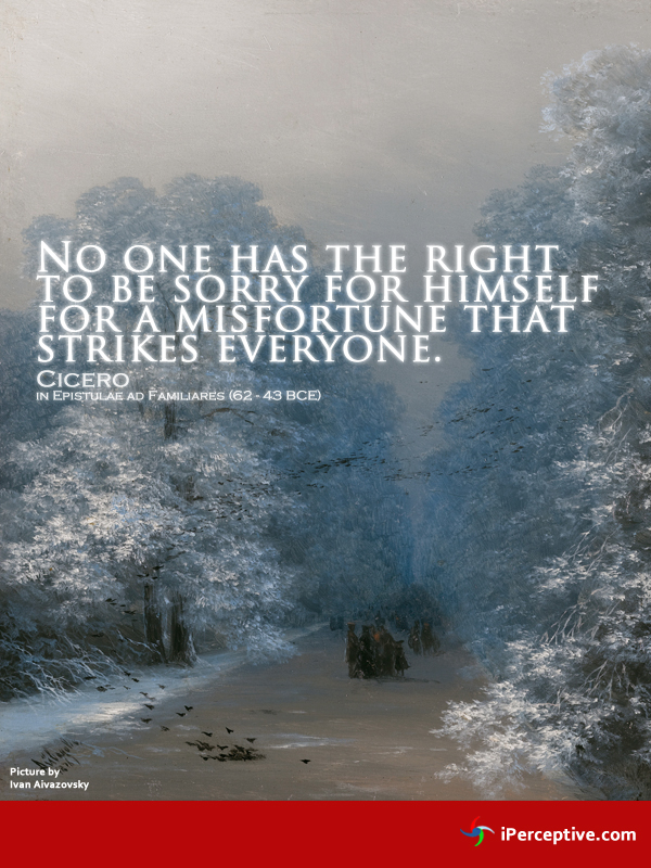 Cicero Quote: No one has the right to be sorry for themselves when...