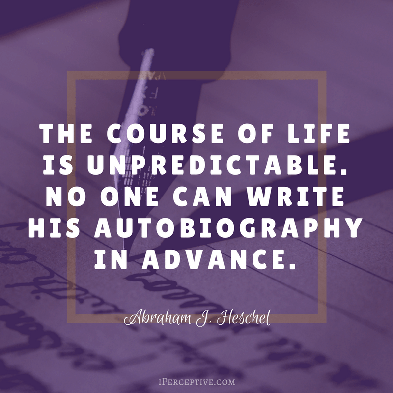 Abraham Joshua Heschel Quote: The course of life is unpredictable. No one can write his autobiography...