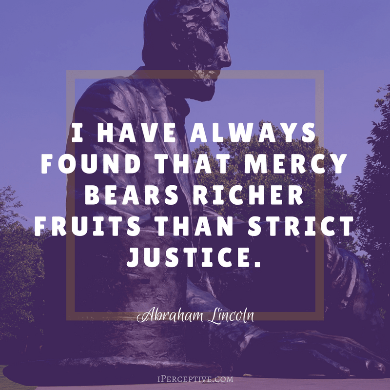 Abraham Lincoln Quote: I have always found that mercy bears richer fruits than strict justice.