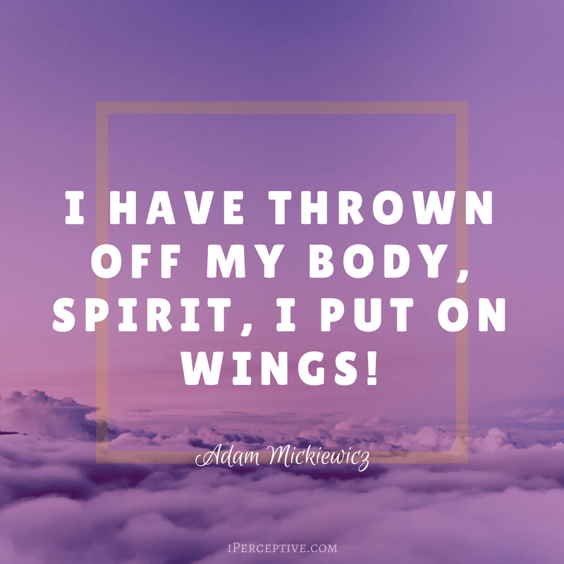 Adam Mickiewicz Quote: I have thrown off my body Spirit, I put on wings!.