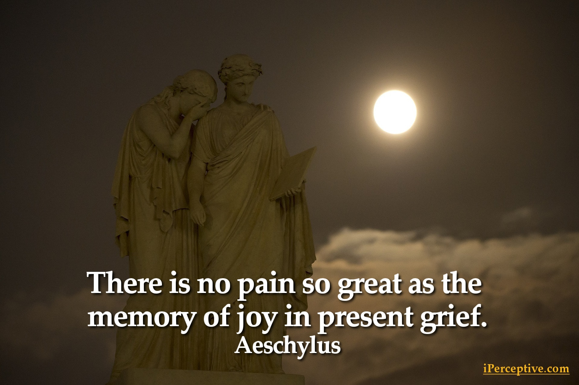 Aeschylus Quote: There is no pain so great as the memory of joy in present grief...