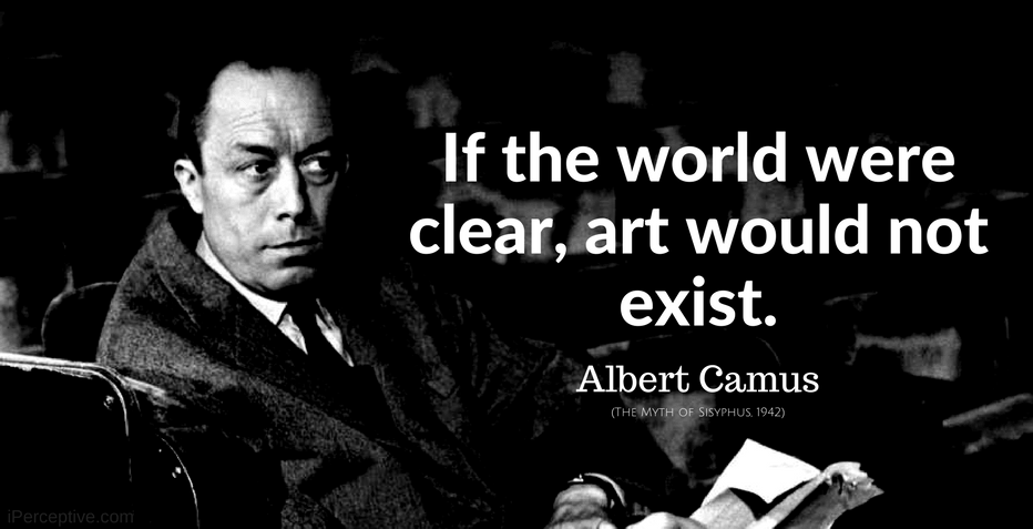 Albert Camus Quote: If the world were clear, art would not exist.