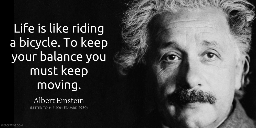 Albert Einstein Quote: Life is like riding a bicycle. To keep your balance you must keep moving