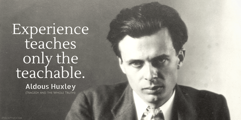Aldous Huxley Quote: Experience teaches only the teachable.