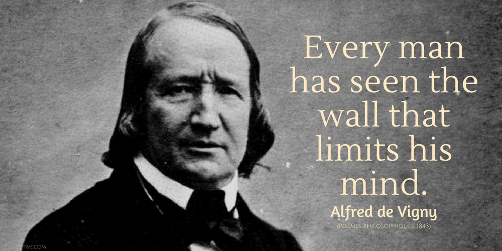 Alfred de Vigny Quote: Every man has seen the wall that limits his mind.