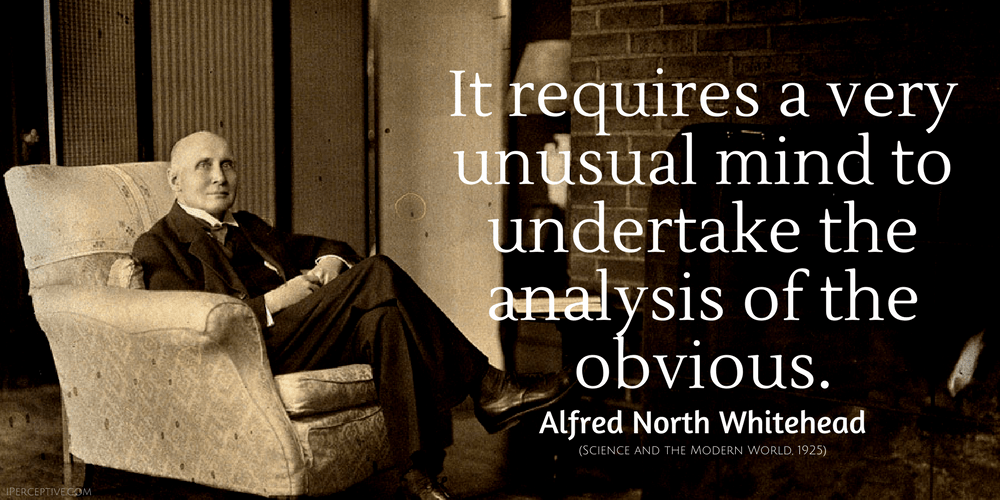 Alfred North Whitehead Quote: It requires a very unusual mind to undertake the analysis of the obvious.