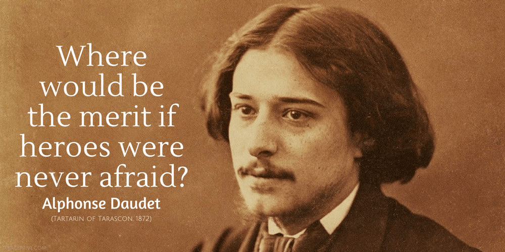Alphonse Daudet Quote: Where would be the merit if heroes were never afraid?