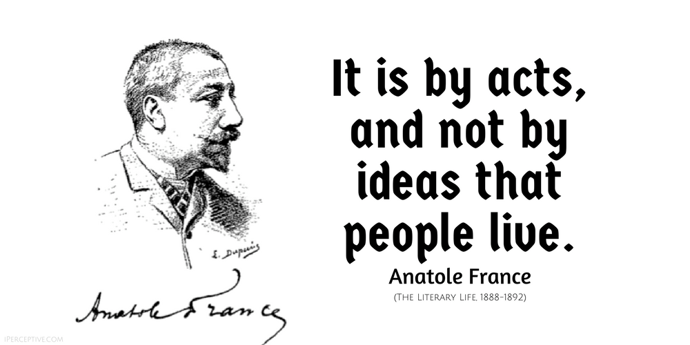 Anatole France Quote: It is by acts, and not by ideas that people live..