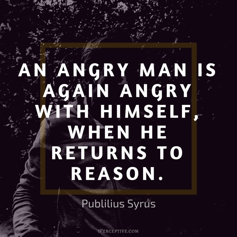Anger Quote (Publilius Syrus): An angry man is again angry with himself, when he returns to reason.