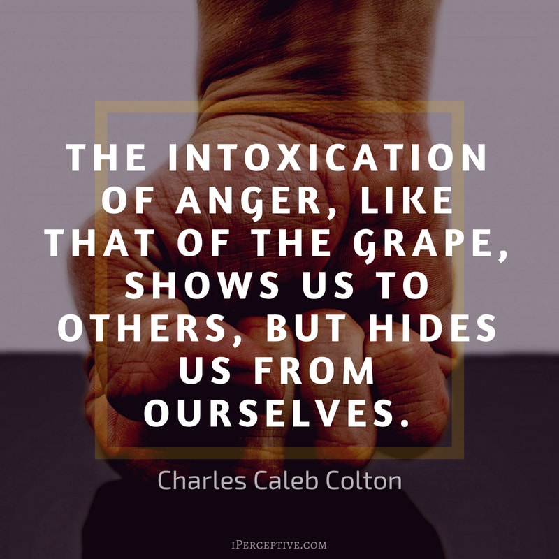 Anger Quote (Charles Caleb Colton): The intoxication of anger, like that of the grape, shows us to others, but hides us from ourselves.