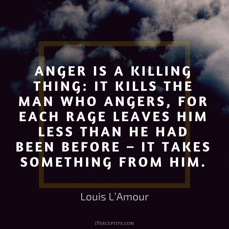 Anger Quote (Louis L'Amour): Anger is a killing thing: it kills the man who angers, for each rage leaves him less than he had been before – it takes something from him.