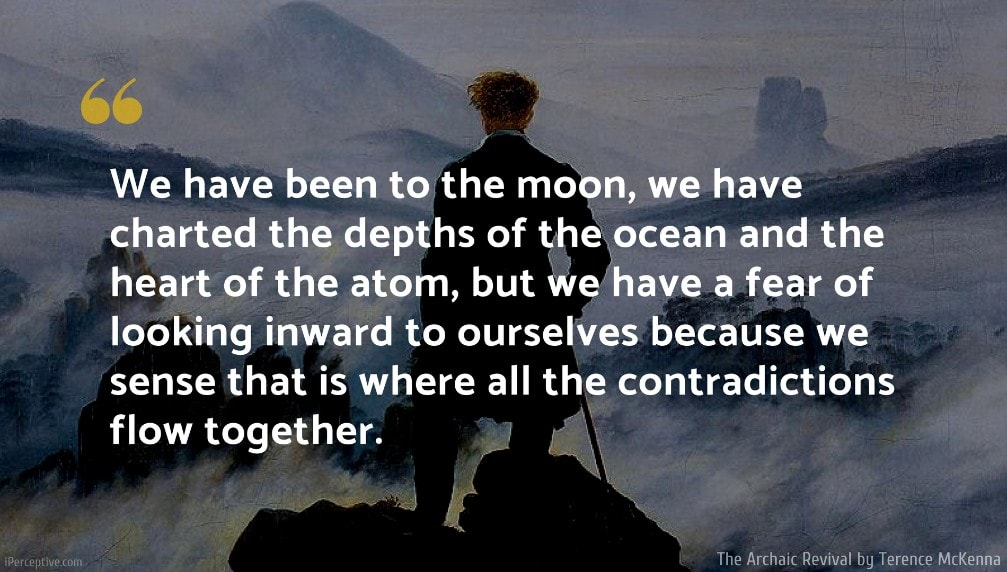 Terence McKenna Quote: We have been to the moon, we have charted the depths of the ocean and the heart of the atom, but we have a fear of looking inward to ourselves because we sense that is where all the contradictions flow together.