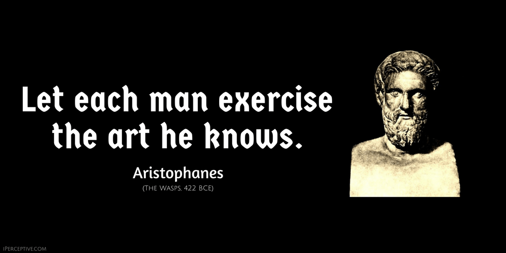 Aristophanes Ancient Greek Quote: Let each man exercise the art he knows.