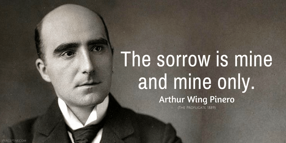 Arthur Wing Pinero Quote: The sorrow is mine  and mine only.