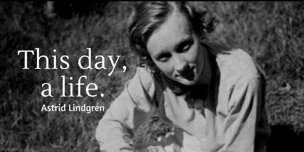 Astrid Lindgren Quote: This day, a life.