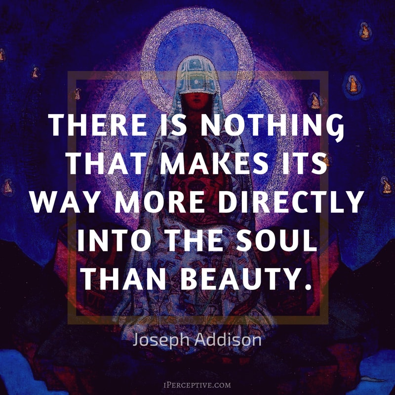 Joseph Addison Quote: There is nothing that makes its way more directly into the soul than beauty.