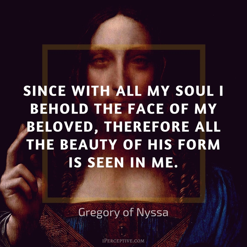 Gregory of Nyssa Quote: Since with all my soul I behold the face of my beloved, therefore all the beauty of his form is seen in me