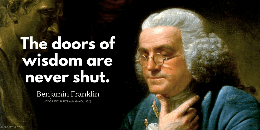 Benjamin Franklin Quote: The doors of wisdom are never shut.