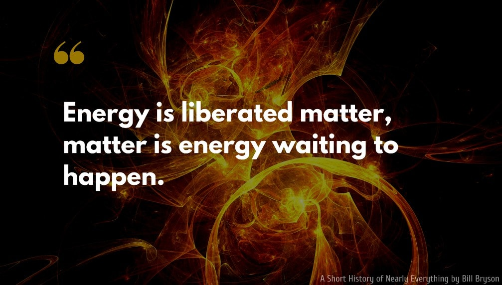 Bill Bryson Quote: Energy is liberated matter, matter is energy waiting to happen.
