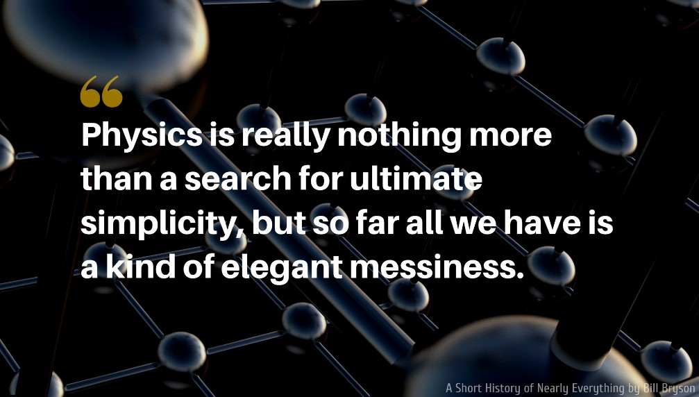 A Short History of Nearly Everything Quote: Physics is really nothing more than a search for ultimate simplicity, but so far all we have is a kind of elegant messiness.