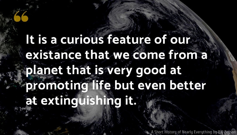 A Short History of Nearly Everything Quote: It is a curious feature of our existance that we come from a planet that is very good at promoting life but even better at extinguishing it.