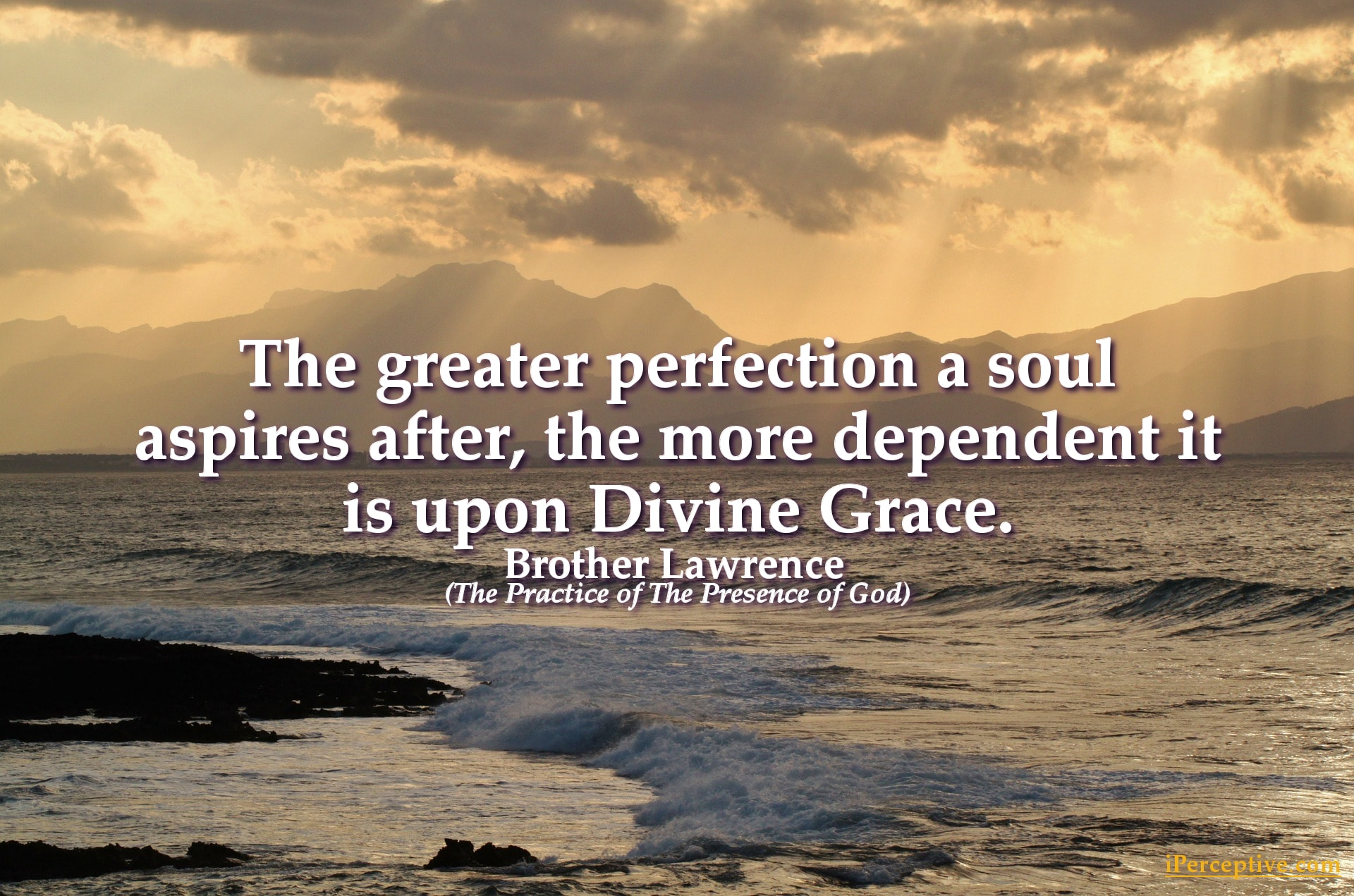 Brother Lawrence Christian Mystic Quote: The greater perfection a soul aspires after, the more...