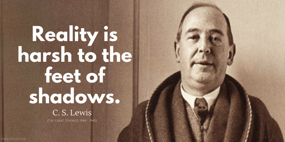 C. S. Lewis Quote: Reality is harsh to the feet of shadows.