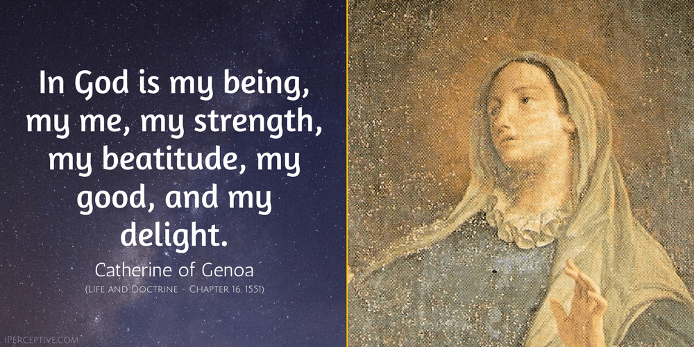 St Catherine of Genoa Quote: In God is my being, my me, my strength, my beatitude, my good, and my delight.