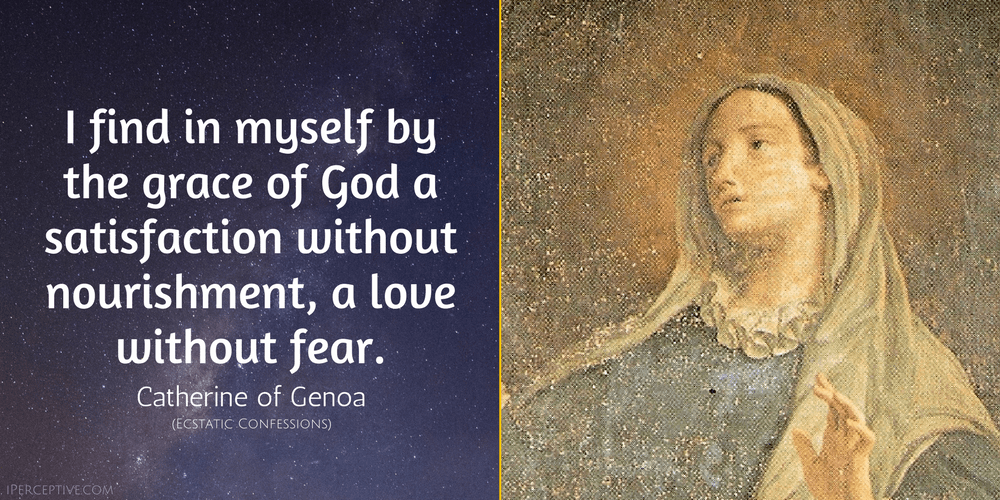 St Catherine of Genoa Quote: I find in myself by the grace of God a satisfaction without nourishment, a love without fear.