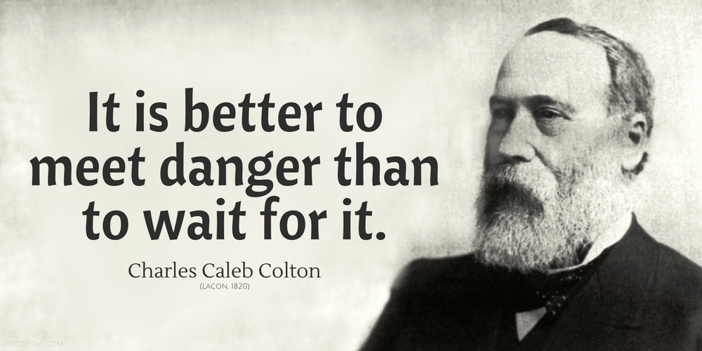 Charles Caleb Colton Quote: It is better to meet danger than to wait for it.