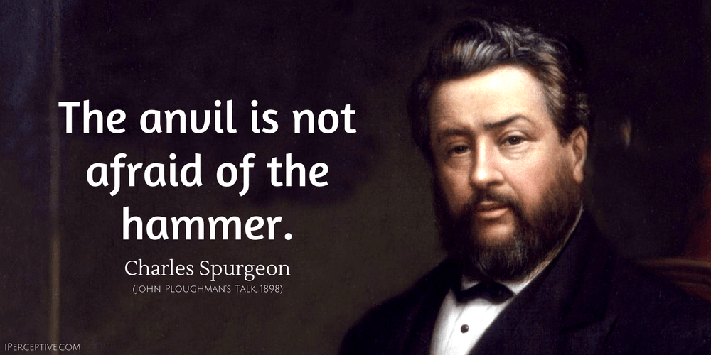 Charles Spurgeon Quote: The anvil is not afraid of the hammer.