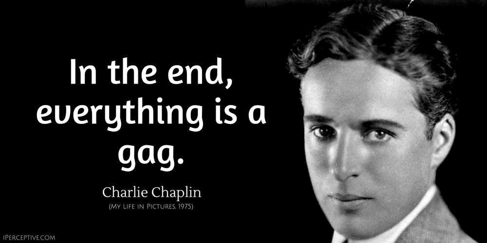 Charlie Chaplin Quote: In the end, everything is a gag.