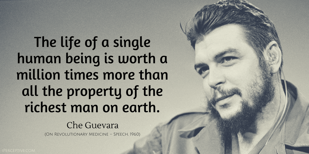 Che Guevara Quote: WThe life of a single human being is worth a million times more than all the property...