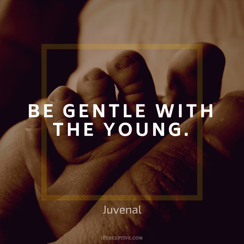 Children Quote (Juvenal): Be gentle with the young.