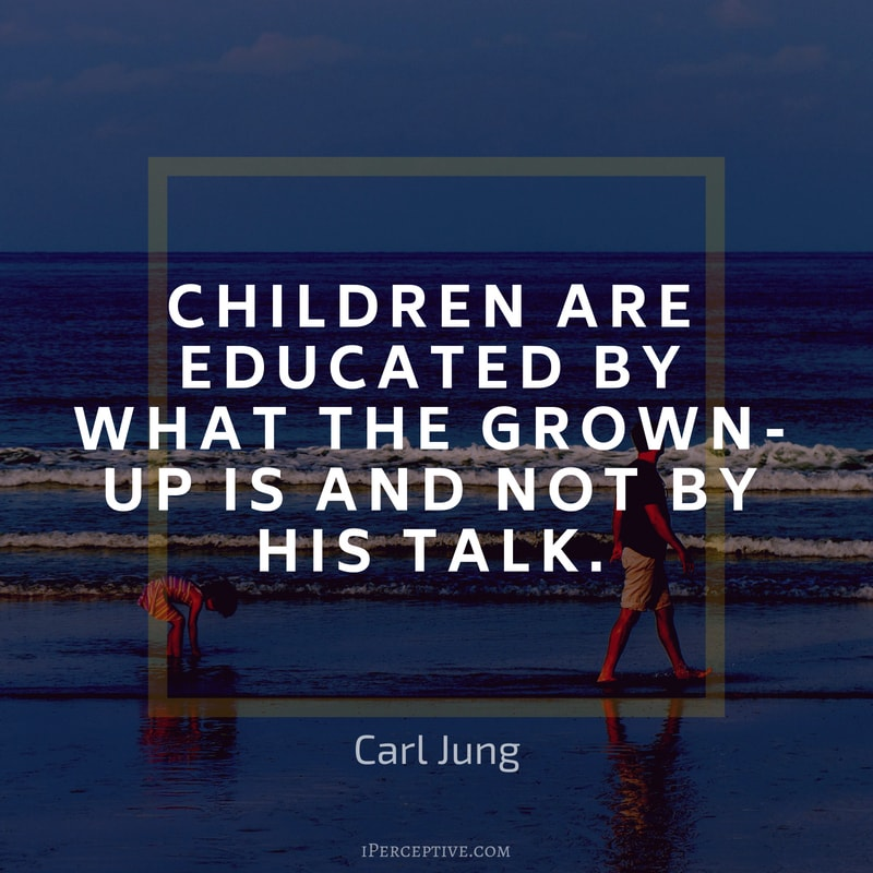 Children Quote (Carl Jung): Children are educated by what the grown-up is and not by his talk.