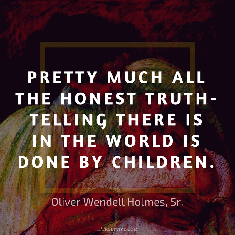 Children Quote (Oliver Wendell Holmes Sr): Pretty much all the honest truth-telling there is in the world is done by children.