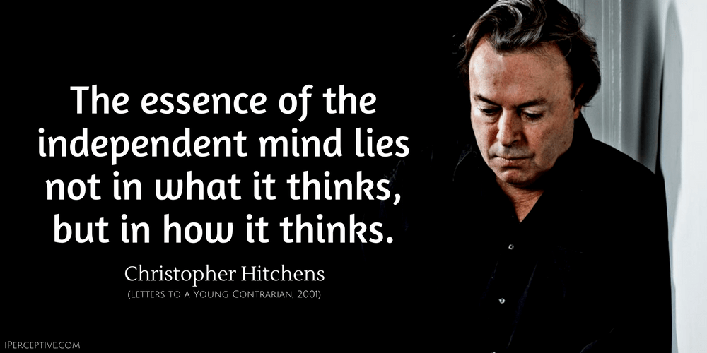 Christopher Hitchens Quote: The essence of the independent mind lies not in what it thinks, but in how it thinks