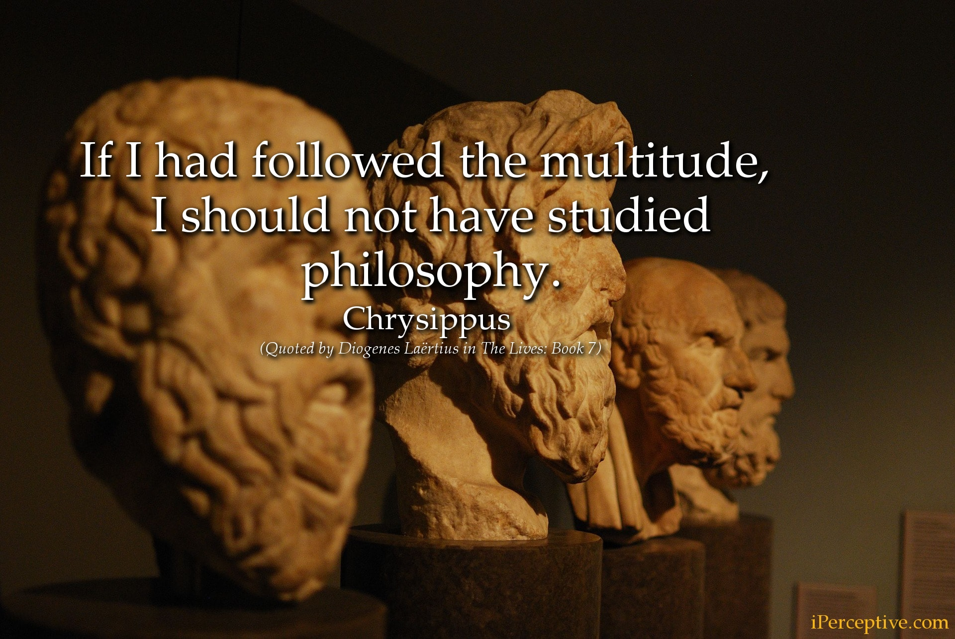 Chrysippus Stoic Quote:If I had followed the multitude, I should not have studied philosophy...