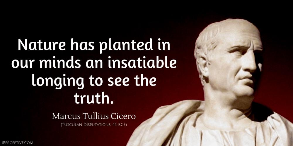 Cicero Quote: Nature has planted in our minds an insatiable longing to see the truth.