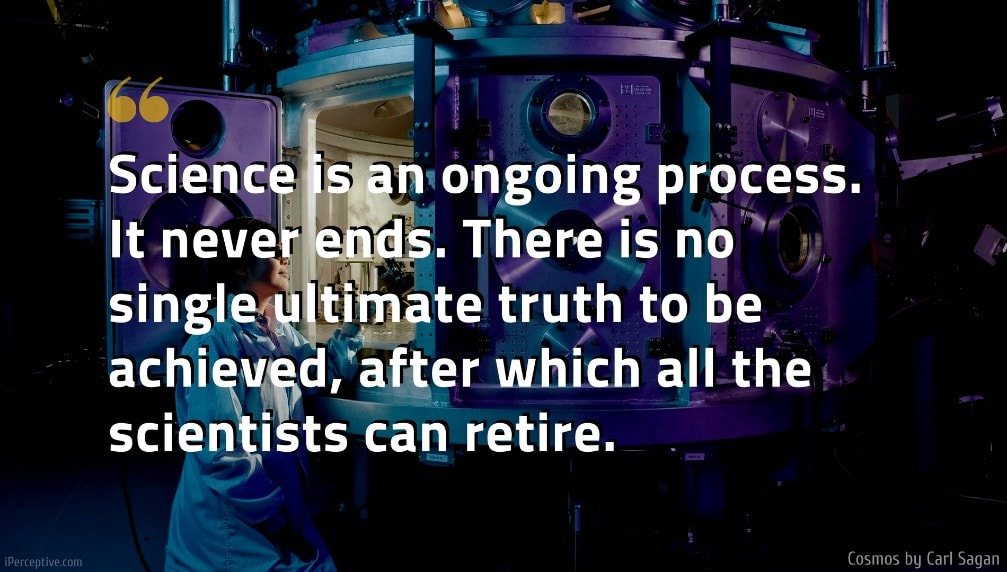 Cosmos Quote: Science is an ongoing process. It never ends. There is no single ultimate truth to be achieved, after which all the scientists can retire.