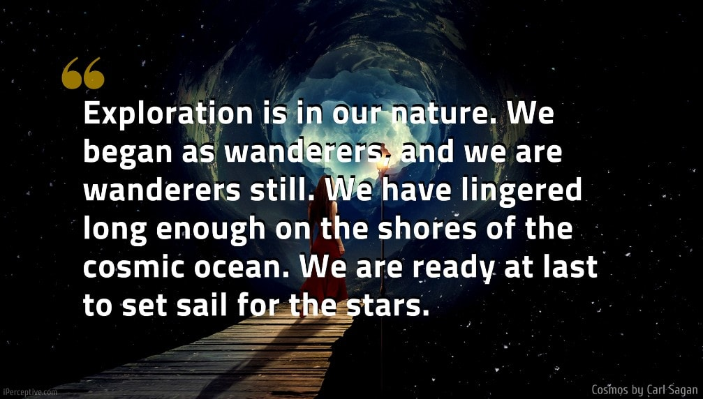 Carl Sagan Quote: Exploration is in our nature. We began as wanderers, and we are wanderers still. We have lingered long enough on the shores of the cosmic ocean. We are ready at last to set sail for the stars.