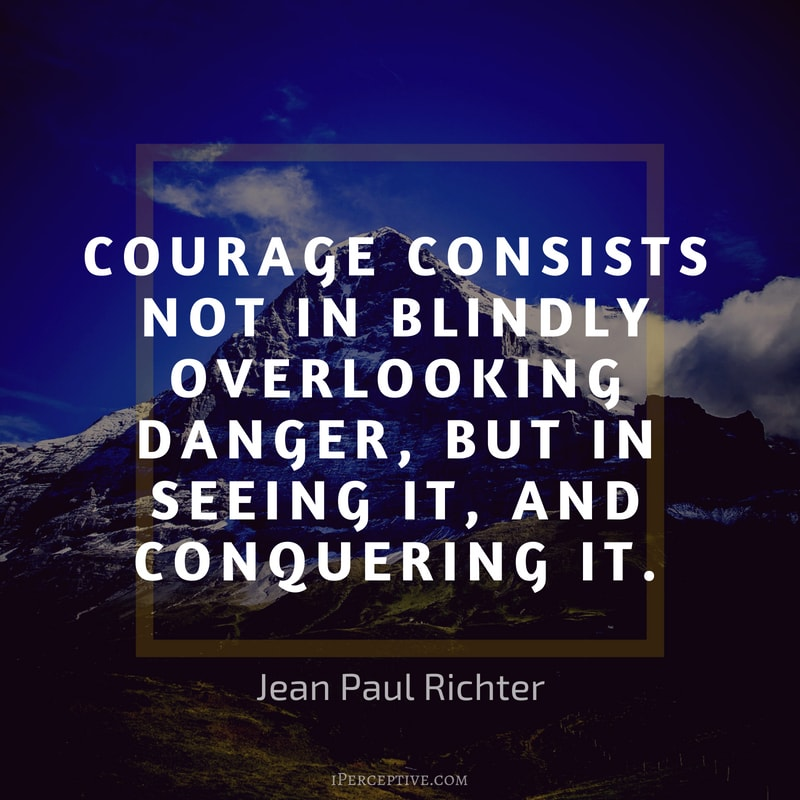 Courage Quote (Jean Paul Richter): Courage consists not in blindly overlooking danger, but in seeing it, and conquering it.