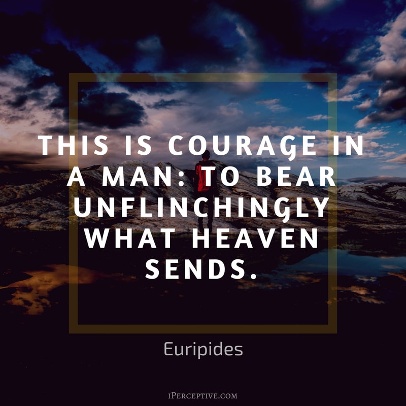 Courage Quote (Euripides): This is courage in a man: to bear unflinchingly what heaven sends.