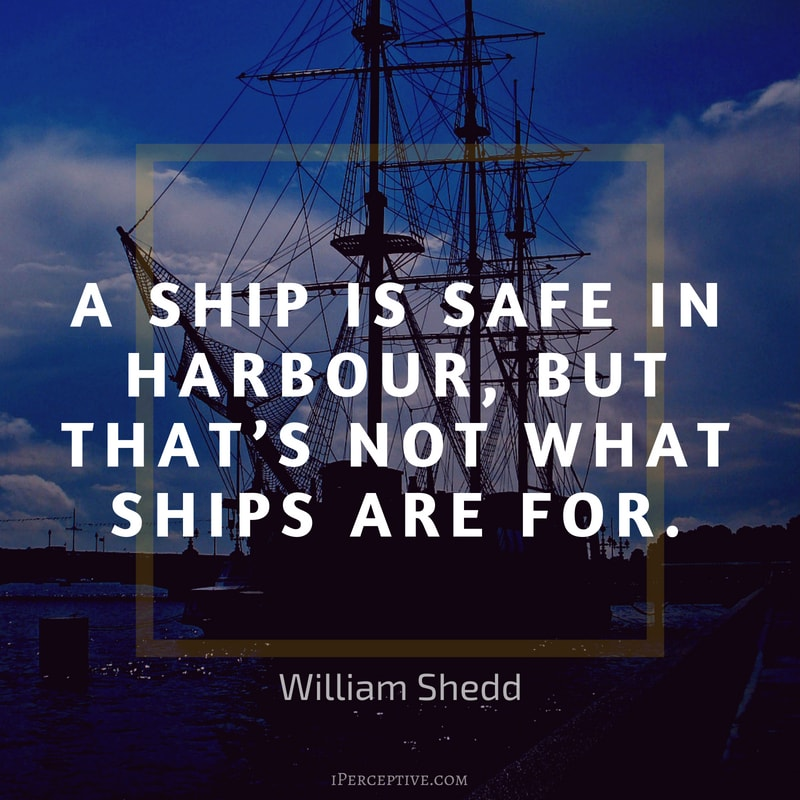 Courage Quote (William Shedd): A ship is safe in harbour, but that's not what ships are for.