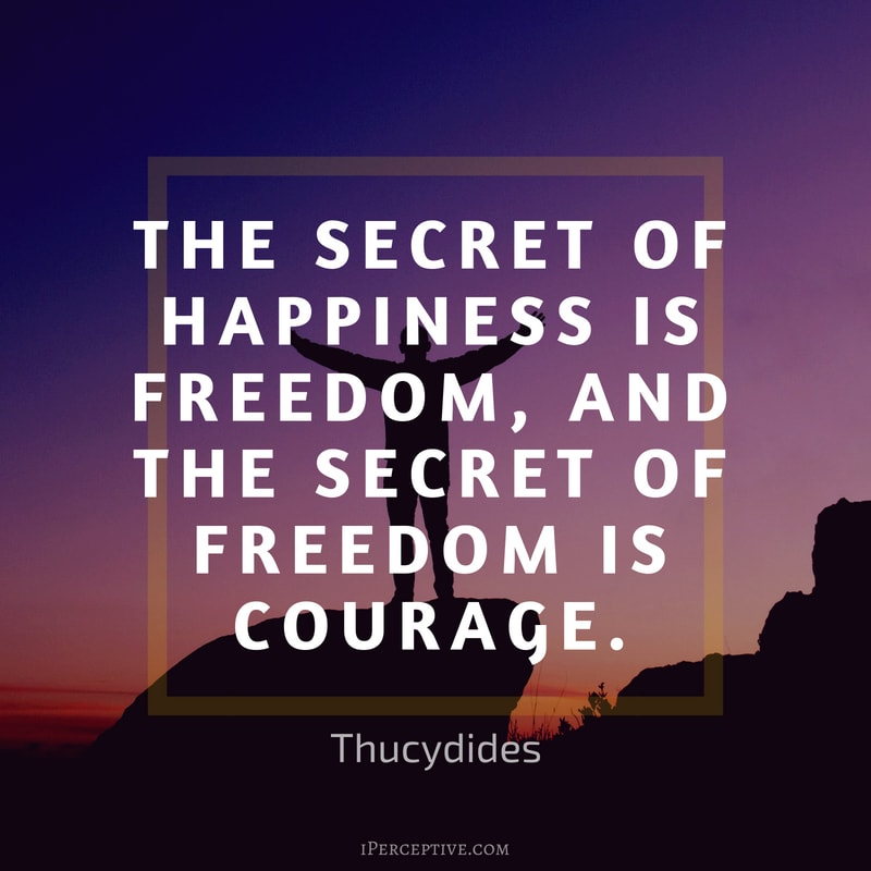 Courage Quote (Thucydides): The secret of happiness is freedom, and the secret of freedom is courage.