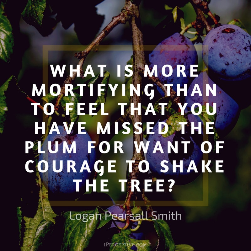 Courage Quote (Logan Pearsall Smith): What is more mortifying than to feel that you have missed the plum for want of courage to shake the tree?