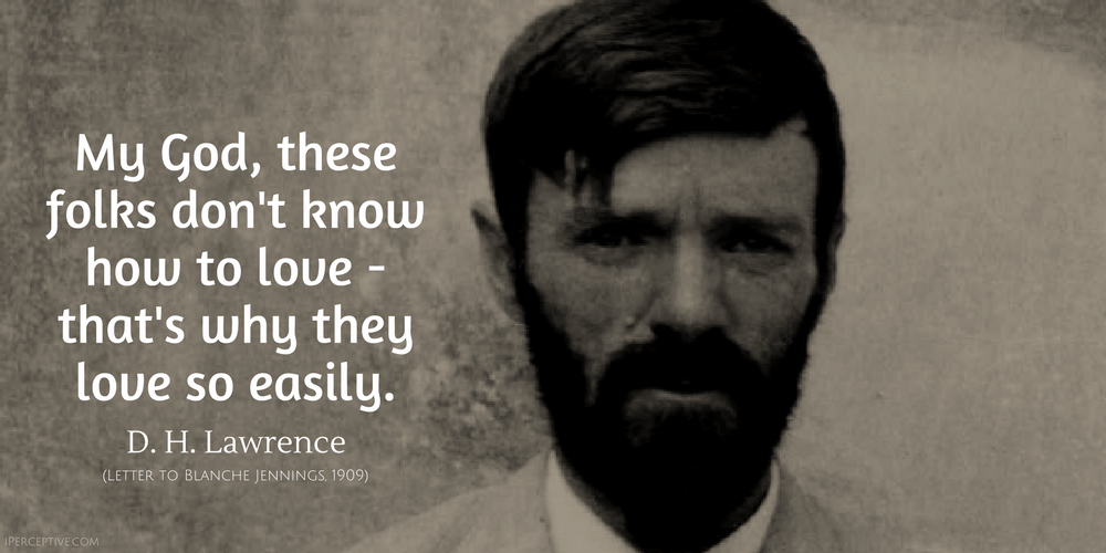 D. H. Lawrence Quote: My god these folks don't know how to love and that's why they love so easily.