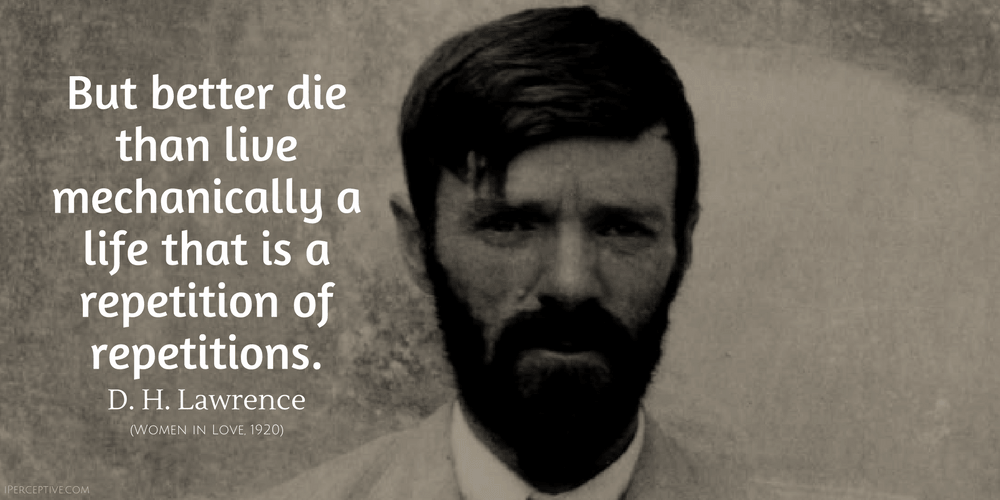 D. H. Lawrence Quote: But better die than live mechanically a life that is...