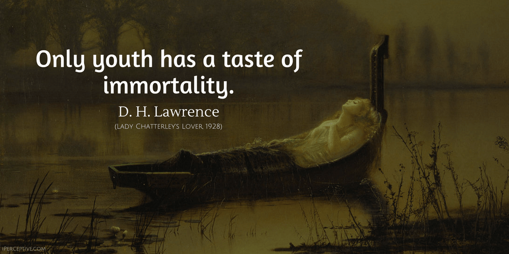 D. H. Lawrence Quote: Only youth has a taste of immortality.