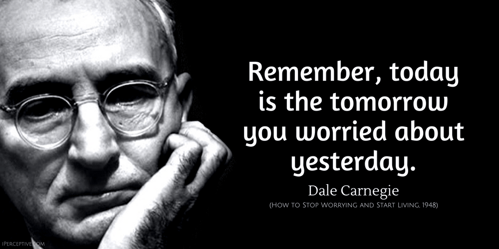 Dale Carnegie Quote: Remember, today is the tomorrow you worried about yesterday